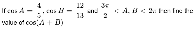 If `cos A=4/(5), cosB=12/13` and `(3pi)/2 < A, B < 2pi` then find the value of `cos(A+B)`