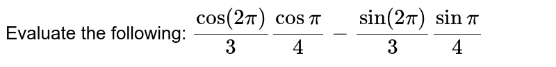 Evaluate the following: `cos(2pi)/3cospi/4-sin(2pi)/3sinpi/4`