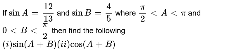 If `sinA=12/13` and `sinB=4/5` where `pi/2 < A < pi` and `0 < B < pi/2` then find the following `(i) sin(A+B) (ii)cos(A+B)`