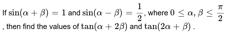 If `sin(alpha+beta)=1` and `sin(alpha-beta)=1/2`, where `0lt=alpha, betalt= pi/2` , then find the values of `tan(alpha+2beta)` and `tan(2alpha+beta)` .