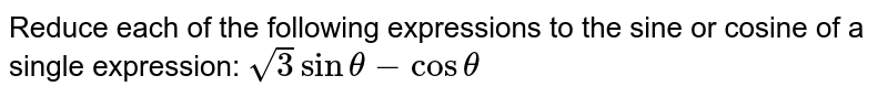 Reduce each of the following expressions to the sine or cosine of a   single expression: `sqrt(3)sintheta-costheta`