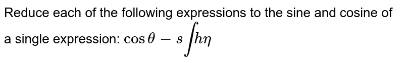Reduce each of the following expressions to the sine and cosine of a   single expression: `costheta-s intheta`