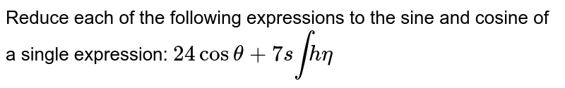 Reduce each of the following expressions to the sine and cosine of a   single expression: `24 costheta+7s intheta`