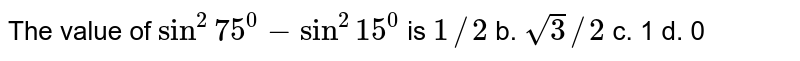 The value of `sin^2 75^0-sin^2 15^0` is `1//2` b. `sqrt(3)//2` c. 1 d. 0