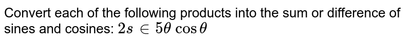 Convert each of the following products into the sum or difference of   sines and cosines: `2s in5theta\ costheta`