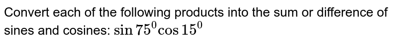 Convert each of the following products into the sum or difference of   sines and cosines: `sin75^0cos15^0`