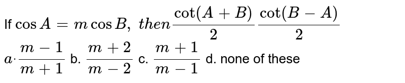 If `cos A=mcosB ,\ t h e ncot(A+B)/2cot(B-A)/2`  `adot\ (m-1)/(m+1)` b. `(m+2)/(m-2)` c. `(m+1)/(m-1)` d. none of these