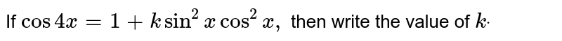 If `cos4x=1+ksin^2x cos^2x ,` then write the value of `kdot`