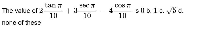 The value of `2tanpi/(10)+3secpi/(10)-\ 4cospi/(10)` is `0` b. `1` c. `sqrt(5)` d. none of these