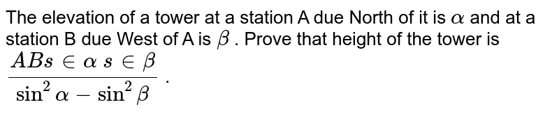 The elevation of a tower at a station A due North of it is `alpha` and at a station B due West of A is `beta` . Prove that height of the tower is `(A B sinalpha sinbeta)/(sin^2alpha-sin^2beta)` .