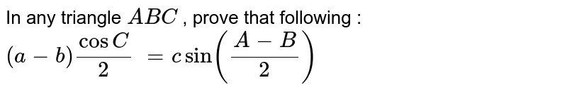 In any triangle `A B C` , prove that following : `(a-b)cosC/2\ = csin((A-B)/2)`