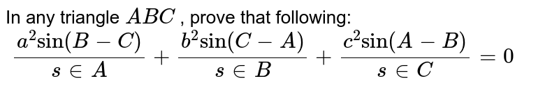 """In any triangle `A B C` , prove that following: `\ (a^2""""sin""""(B-C))/(s in A)+(b^2""""sin""""(C-A))/(s in B)+(c^2""""sin""""(A-B))/(s in C)=0`"""
