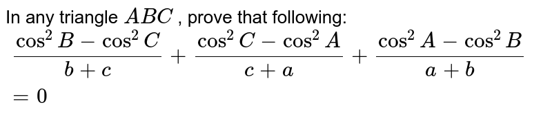 In any triangle `A B C` , prove that following: `\ (cos^2B-cos^2C)/(b+c)+(cos^2C-cos^2A)/(c+a)+(cos^2A-cos^2B)/(a+b)=0`