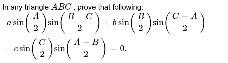 In any triangle `A B C` , prove that following: `\ \ asin(A/2)sin((B-C)/2)+bsin(B/2)sin((C-A)/2)+c sin(C/2)sin((A-B)/2)=0.`