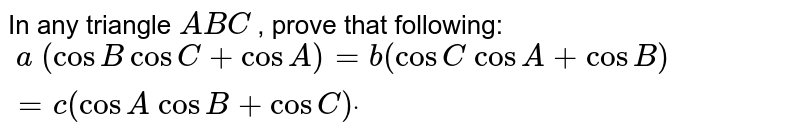 In any triangle `A B C` , prove that following: `\ a\ (cosB cos C+cos A)=b(cos C\ cos A+cos B)=c(cos A\ cos B+cos C)dot`