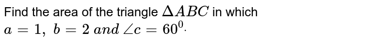 Find the area of the triangle ` DeltaA B C` in which `a=1,\ b=2\ a n d\ /_c=60^0dot`