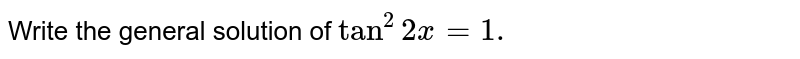 Write the general solution of `tan^2 2x=1.`