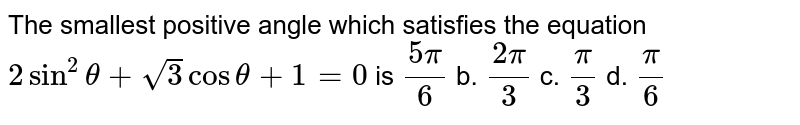 The smallest positive angle which satisfies the equation `2sin^2theta+sqrt(3)costheta+1=0` is  `(5pi)/6` b. `(2pi)/3` c. `pi/3` d. `pi/6`