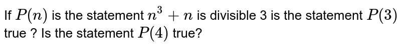 If `P(n)` is the statement `n^3+n` is divisible 3 is the statement `P(3)` true ? Is the statement `P(4)` true?