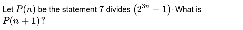 Let `P(n)` be the statement `7` divides `(2^(3n)-1)dot` What is `P(n+1)?`