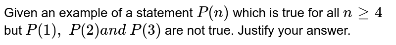 Given an example of a statement `P(n)` which is true for all `ngeq4` but `P(1),\ P(2)a n d\ P(3)` are not true. Justify your answer.