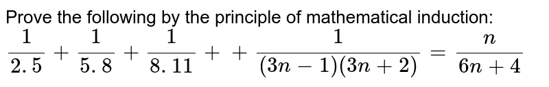 Prove the following by the principle of   mathematical induction:`1/(2. 5)+1/(5. 8)+1/(8. 11)++1/((3n-1)(3n+2))=n/(6n+4)`