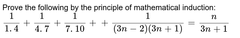 Prove the following by the principle of   mathematical induction: `1/(1. 4)+1/(4. 7)+1/(7. 10)++1/((3n-2)(3n+1))=n/(3n+1)`
