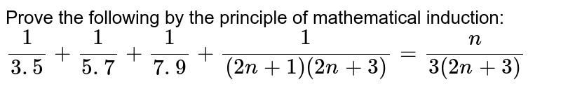 Prove the following by the principle of   mathematical induction: `1/(3. 5)+1/(5. 7)+1/(7. 9)+1/((2n+1)(2n+3))=n/(3(2n+3))`