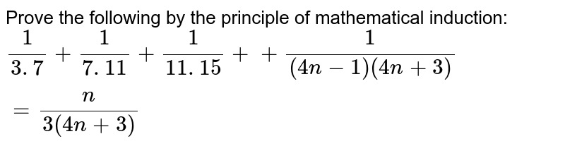 Prove the following by the principle of   mathematical induction: `1/(3. 7)+1/(7. 11)+1/(11. 15)++1/((4n-1)(4n+3))=n/(3(4n+3))`