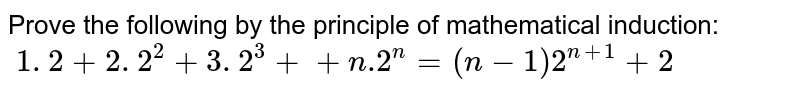 Prove the following by the principle of   mathematical induction: `\ 1. 2+2. 2^2+3. 2^3++n .2^n=(n-1)2^(n+1)+2`
