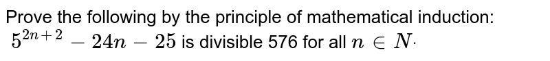 Prove the following by the principle of   mathematical induction:`\ 5^(2n+2)-24 n-25` is divisible 576 for all `n in  Ndot`