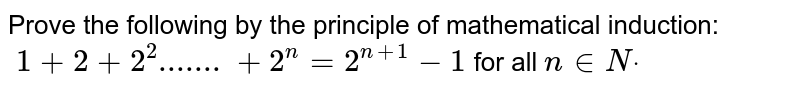 Prove the following by the principle of   mathematical induction:`\ 1+2+2^2.......+2^n=2^(n+1)-1` for all `n in  Ndot`