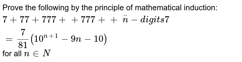 Prove the following by the principle of   mathematical induction: `7+77+777++777++\ ddotn-d igi t s7=7/(81)(10^(n+1)-9n-10)` for all `n in  N `