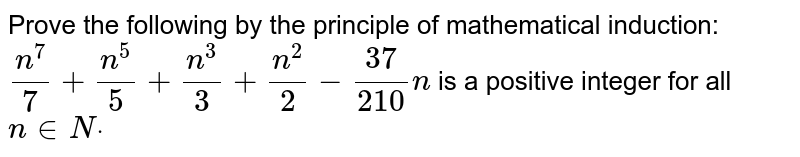 Prove the following by the principle of   mathematical induction: `(n^7)/7+(n^5)/5+(n^3)/3+(n^2)/2-(37)/(210)n` is a positive integer for all `n in  Ndot`