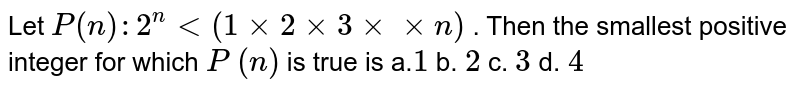 Let `P(n):2^n<(1xx2xx3xxxxn)` . Then the smallest positive integer for which `P` `(n)` is true is a.`1` b. `2` c. `3` d. `4`