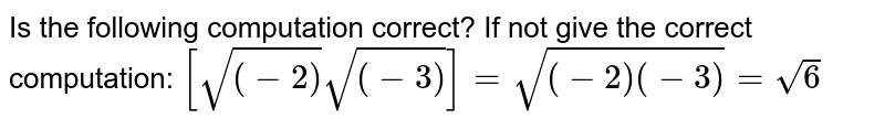 Is the following computation correct? If not give the correct   computation: `[sqrt((-2))sqrt((-3))]=sqrt((-2)(-3))=sqrt(6)`