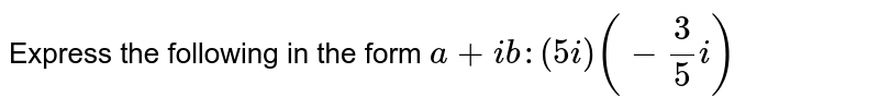 Express the following in the form `a+i b :(5i)(-3/5i)`