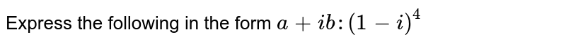 Express the following in the form `a+i b :(1-i)^4`