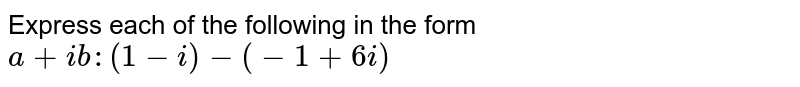 Express each of the following in the form `a+i b :(1-i)-(-1+6i)`