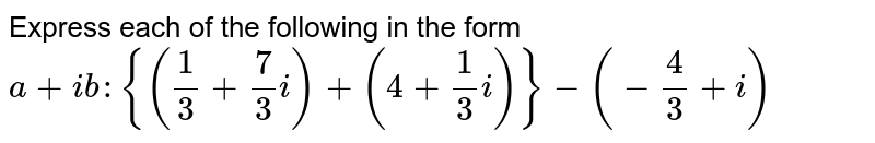 Express each of the following in the form `a+i b :{(1/3+7/3i)+(4+1/3i)}-(-4/3+i)`
