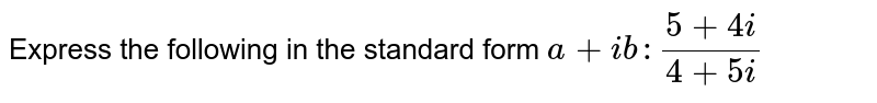 Express the following in the standard form `a+i b :(5+4i)/(4+5i)`