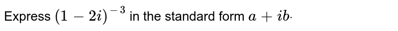 Express `(1-2i)^(-3)` in the standard form `a+i bdot`