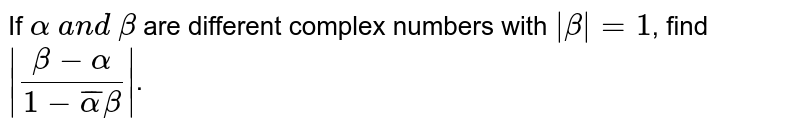 If `alpha\ a n d\ beta` are different complex numbers with `|beta|=1`, find `|(beta-alpha)/(1- baralphabeta)|`.