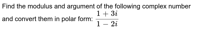 Find the modulus and argument of the following complex number and convert them in polar form: `(1+3i)/(1-2i)`