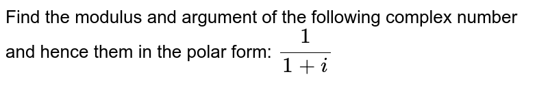 Find the modulus and argument of the following complex number and hence them in the polar form:`\ 1/(1+i)`