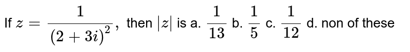 If `z=1/((2+3i)^2),` then `|z|` is  a. `1/13`   b.  `1/5`   c.   `1/12`   d.  non of these