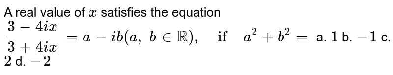 A real value of `x` satisfies the equation `(3-4i x)/(3+4i x)=a-i b(a ,\ b in  RR),\ if\ a^2+b^2=`  a. `1` b. `-1` c. `2` d. `-2`
