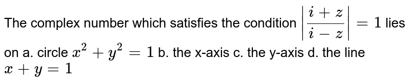 The complex number  which satisfies the condition `|(i+z)/(i-z)|=1\ ` lies on a. circle `\x^2+y^2=1` b. the x-axis c. the y-axis d. the line `x+y=1`
