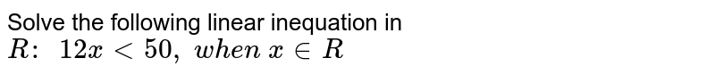 Solve the following linear inequation in `R :\ \ 12 x<50 ,\ w h e n\ x in  R`
