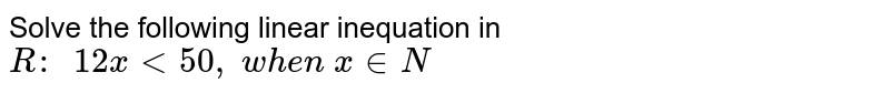 Solve the following linear inequation in `R :\ \ 12 x<50 ,\ w h e n\ x in  N`